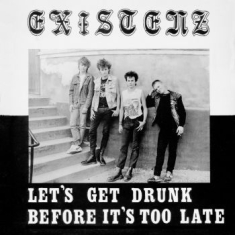 Existenz - Let's Get Drunk Before It's Too Lat