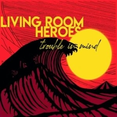 Living Room Heroes - Trouble In Mind -Digi-