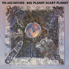 Jazz Butcher - Big Planet Scarey Planet